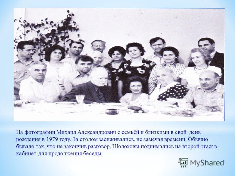 На фотографии Михаил Александрович с семьёй и близкими в свой день рождения в 1979 году. За столом засиживались, не замечая времени. Обычно бывало так, что не закончив разговор, Шолоховы поднимались на второй этаж в кабинет, для продолжения беседы.