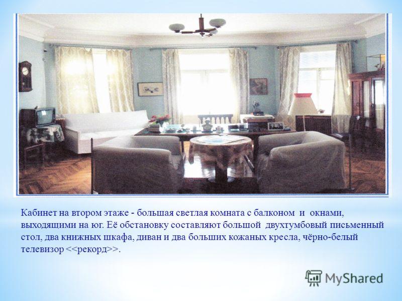 Кабинет на втором этаже - большая светлая комната с балконом и окнами, выходящими на юг. Её обстановку составляют большой двухтумбовый письменный стол, два книжных шкафа, диван и два больших кожаных кресла, чёрно-белый телевизор >.