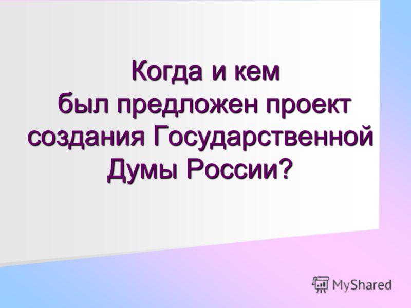 Когда и кем был предложен проект создания Государственной Думы России? Когда и кем был предложен проект создания Государственной Думы России?