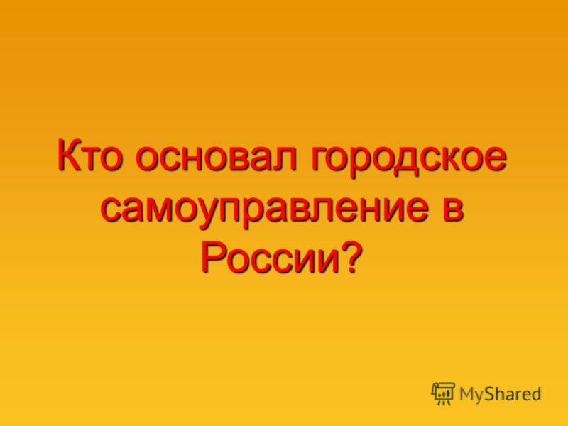 Кто основал городское самоуправление в России?