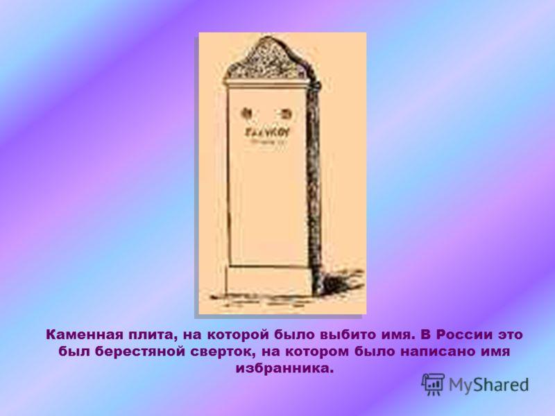 Каменная плита, на которой было выбито имя. В России это был берестяной сверток, на котором было написано имя избранника.