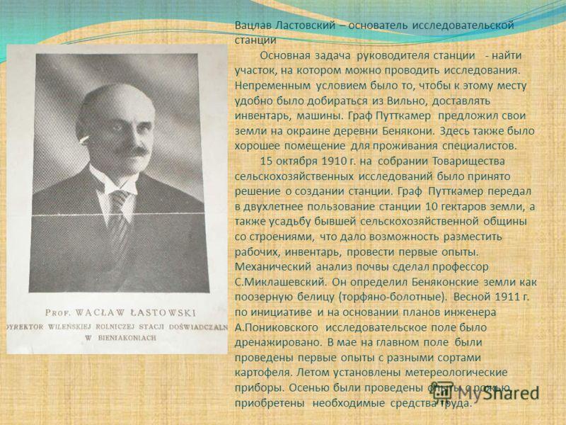 Вацлав Ластовский – основатель исследовательской станции Основная задача руководителя станции - найти участок, на котором можно проводить исследования. Непременным условием было то, чтобы к этому месту удобно было добираться из Вильно, доставлять инв