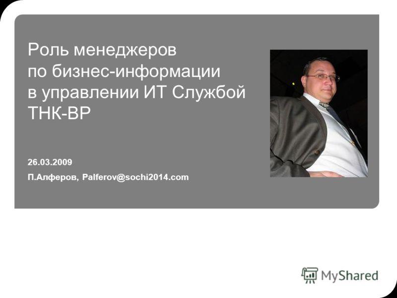 Роль менеджеров по бизнес-информации в управлении ИТ Службой ТНК-ВР 26.03.2009 П.Алферов, Palferov@sochi2014.com