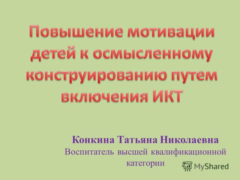 Конкина Татьяна Николаевна Воспитатель высшей квалификационной категории