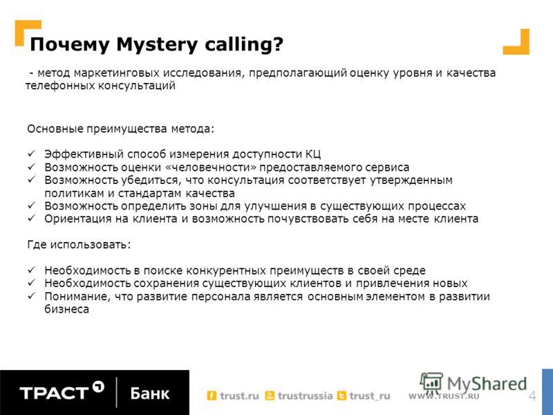 WWW.TRUST.RU Почему Mystery calling? 4 Основные преимущества метода: Эффективный способ измерения доступности КЦ Возможность оценки «человечности» предоставляемого сервиса Возможность убедиться, что консультация соответствует утвержденным политикам и