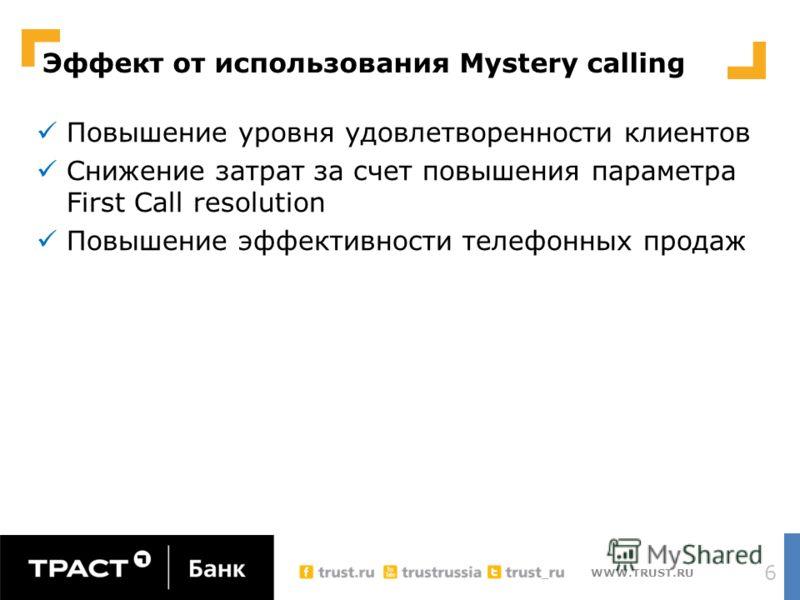 WWW.TRUST.RU Эффект от использования Mystery calling Повышение уровня удовлетворенности клиентов Снижение затрат за счет повышения параметра First Call resolution Повышение эффективности телефонных продаж 6
