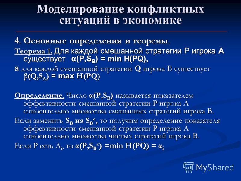 Моделирование конфликтных ситуаций в экономике 4. Основные определения и теоремы. Теорема 1. Для каждой смешанной стратегии Р игрока А существует α(Р,S B ) = min H(PQ), a для каждой смешанной стратегии Q игрока В существует β(Q,S A ) = max Н(PQ) Опре