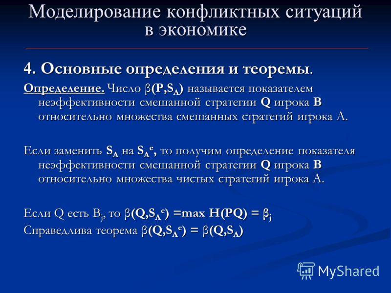 Моделирование конфликтных ситуаций в экономике 4. Основные определения и теоремы. Определение. Число β(Р,S А ) называется показателем неэффективности смешанной стратегии Q игрока B относительно множества смешанных стратегий игрока A. Если заменить S