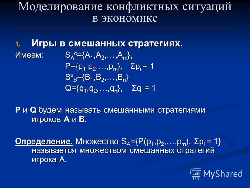 Моделирование конфликтных ситуаций в экономике 1. Игры в смешанных стратегиях. Имеем:S A c ={A 1,A 2,…,A m }, Р={p 1,p 2,…,p m }, Σp i = 1 S c B ={B 1,B 2,…,B n } Q={q 1,q 2,…,q n }, Σq i = 1 P и Q будем называть смешанными стратегиями игроков А и В.