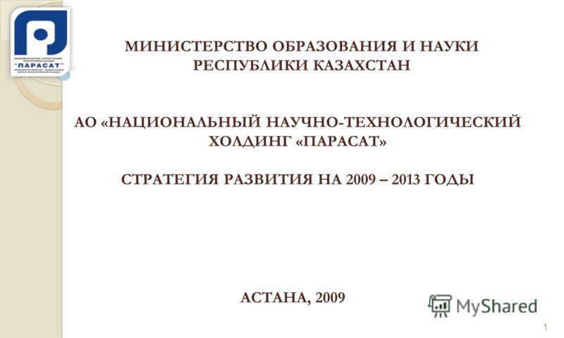 АО «НАЦИОНАЛЬНЫЙ НАУЧНО-ТЕХНОЛОГИЧЕСКИЙ ХОЛДИНГ «ПАРАСАТ» СТРАТЕГИЯ РАЗВИТИЯ НА 2009 – 2013 ГОДЫ МИНИСТЕРСТВО ОБРАЗОВАНИЯ И НАУКИ РЕСПУБЛИКИ КАЗАХСТАН АСТАНА, 2009 1
