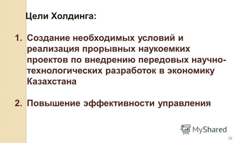 26 Цели Холдинга: 1.Создание необходимых условий и реализация прорывных наукоемких проектов по внедрению передовых научно- технологических разработок в экономику Казахстана 2.Повышение эффективности управления