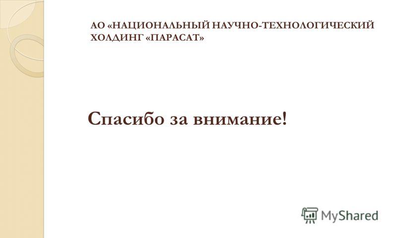 Спасибо за внимание! АО «НАЦИОНАЛЬНЫЙ НАУЧНО-ТЕХНОЛОГИЧЕСКИЙ ХОЛДИНГ «ПАРАСАТ»