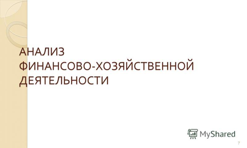 АНАЛИЗ ФИНАНСОВО - ХОЗЯЙСТВЕННОЙ ДЕЯТЕЛЬНОСТИ 7