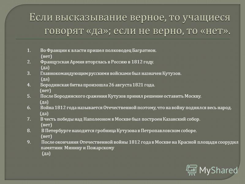 1. Во Франции к власти пришел полководец Багратион. ( нет ) 2. Французская Армия вторглась в Россию в 1812 году. ( да ) 3. Главнокомандующим русскими войсками был назначен Кутузов. ( да ) 4. Бородинская битва произошла 26 августа 1821 года. ( нет ) 5
