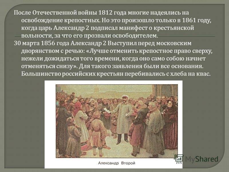 После Отечественной войны 1812 года многие надеялись на освобождение крепостных. Но это произошло только в 1861 году, когда царь Александр 2 подписал манифест о крестьянской вольности, за что его прозвали освободителем. 30 марта 1856 года Александр 2