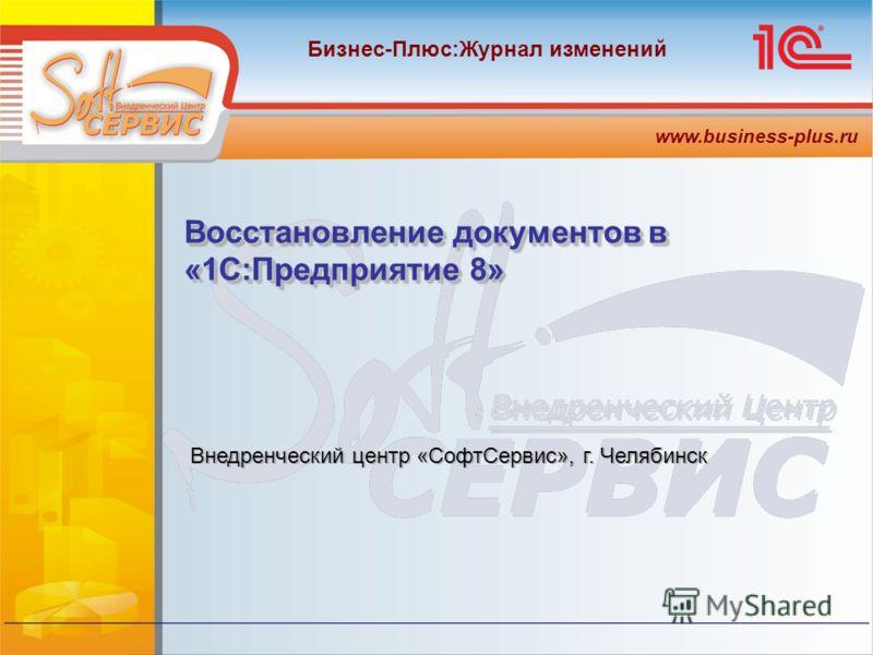 Бизнес-Плюс:Журнал изменений www.business-plus.ru Внедренческий центр «СофтСервис», г. Челябинск Восстановление документов в «1С:Предприятие 8»