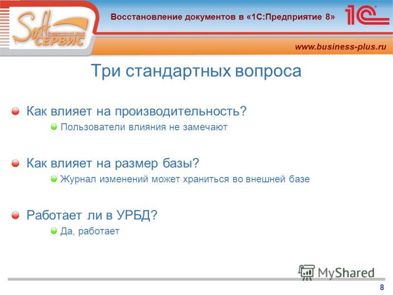 www.business-plus.ru Восстановление документов в «1С:Предприятие 8» 8 Три стандартных вопроса Как влияет на производительность? Пользователи влияния не замечают Как влияет на размер базы? Журнал изменений может храниться во внешней базе Работает ли в