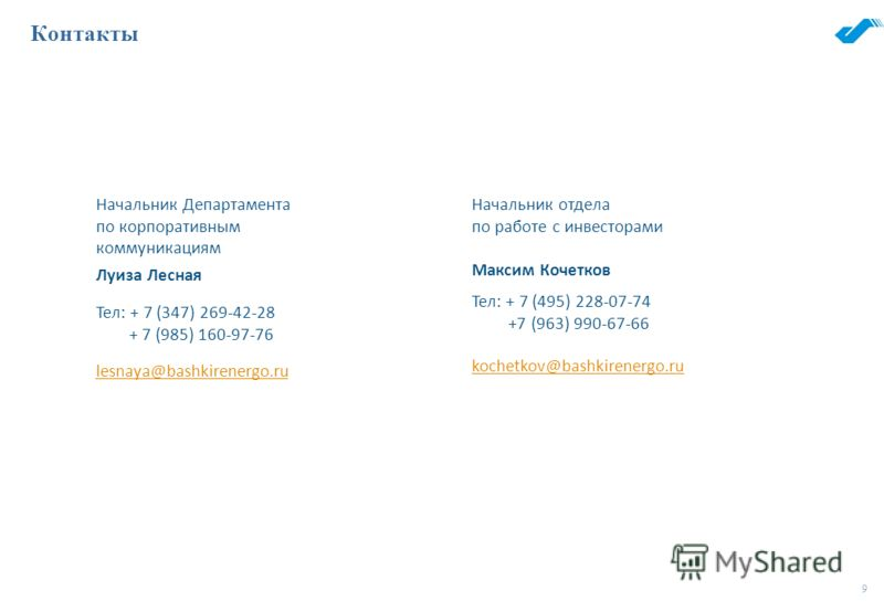 9 Контакты Начальник Департамента по корпоративным коммуникациям Начальник отдела по работе с инвесторами Луиза Лесная Максим Кочетков Тел: + 7 (347) 269-42-28 + 7 (985) 160-97-76 Тел: + 7 (495) 228-07-74 +7 (963) 990-67-66 lesnaya@bashkirenergo.ru k