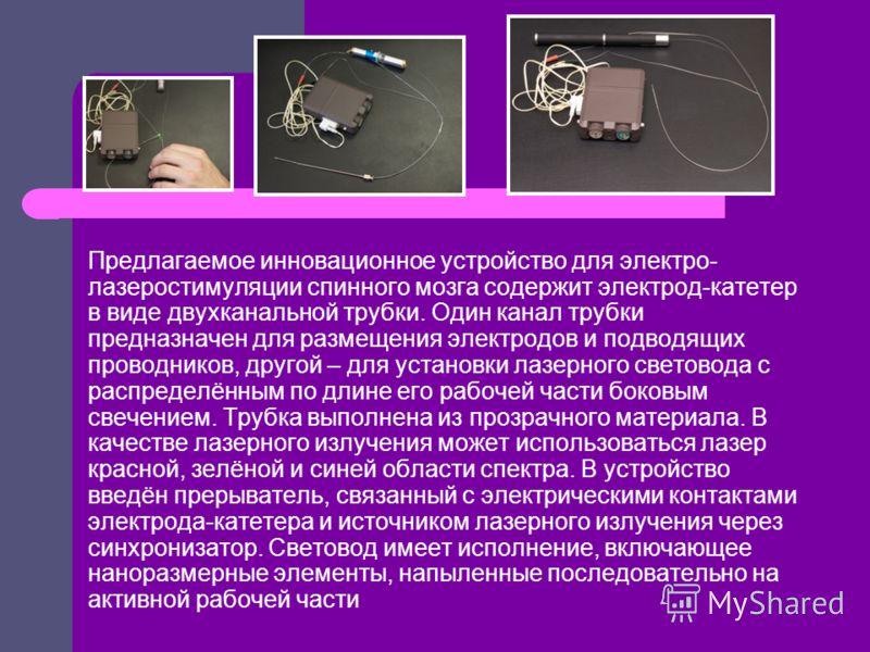 Предлагаемое инновационное устройство для электро- лазеростимуляции спинного мозга содержит электрод-катетер в виде двухканальной трубки. Один канал трубки предназначен для размещения электродов и подводящих проводников, другой – для установки лазерн