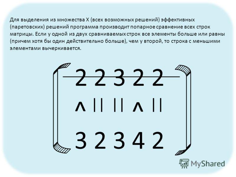 2 2 3 2 2 3 2 3 4 2 || ^ ^ Для выделения из множества Х (всех возможных решений) эффективных (паретовских) решений программа производит попарное сравнение всех строк матрицы. Если у одной из двух сравниваемых строк все элементы больше или равны (прич