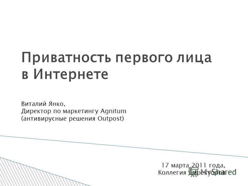 Приватность первого лица в Интернете Виталий Янко, Директор по маркетингу Agnitum (антивирусные решения Outpost) 17 марта 2011 года, Коллегия Директоров