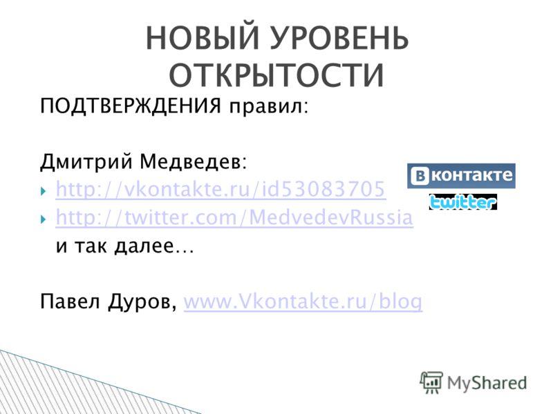 ПОДТВЕРЖДЕНИЯ правил: Дмитрий Медведев: http://vkontakte.ru/id53083705 http://twitter.com/MedvedevRussia и так далее… Павел Дуров, www.Vkontakte.ru/blogwww.Vkontakte.ru/blog НОВЫЙ УРОВЕНЬ ОТКРЫТОСТИ