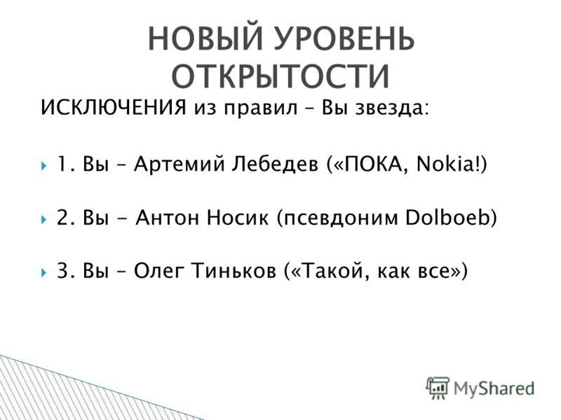 ИСКЛЮЧЕНИЯ из правил – Вы звезда: 1. Вы – Артемий Лебедев («ПОКА, Nokia!) 2. Вы - Антон Носик (псевдоним Dolboeb) 3. Вы – Олег Тиньков («Такой, как все») НОВЫЙ УРОВЕНЬ ОТКРЫТОСТИ