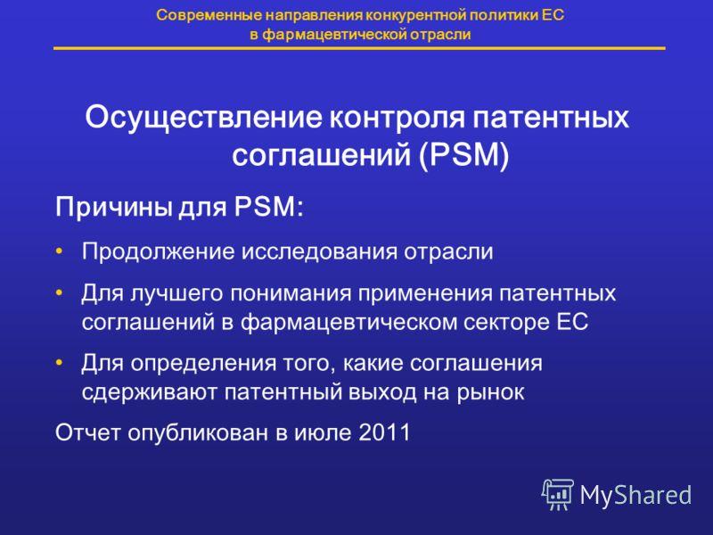 Современные направления конкурентной политики ЕС в фармацевтической отрасли Осуществление контроля патентных соглашений (PSM) Причины для PSM: Продолжение исследования отрасли Для лучшего понимания применения патентных соглашений в фармацевтическом с