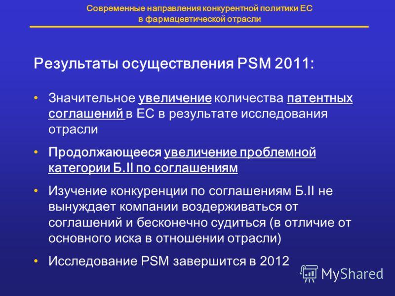 Современные направления конкурентной политики ЕС в фармацевтической отрасли Результаты осуществления PSM 2011: Значительное увеличение количества патентных соглашений в ЕС в результате исследования отрасли Продолжающееся увеличение проблемной категор