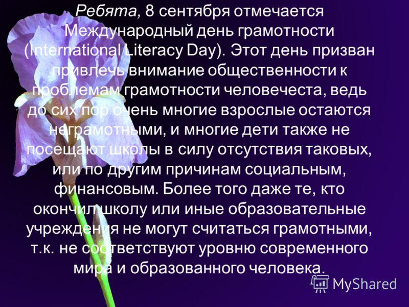 Ребята, 8 сентября отмечается Международный день грамотности (International Literacy Day). Этот день призван привлечь внимание общественности к проблемам грамотности человечеста, ведь до сих пор очень многие взрослые остаются неграмотными, и многие д