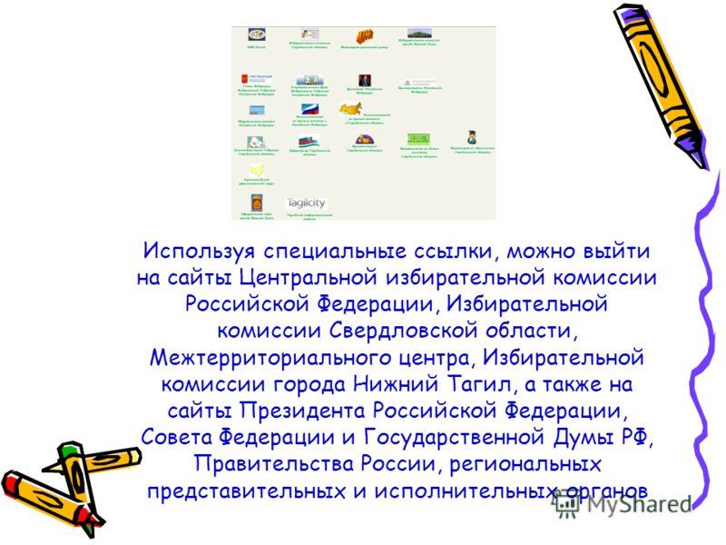 Используя специальные ссылки, можно выйти на сайты Центральной избирательной комиссии Российской Федерации, Избирательной комиссии Свердловской области, Межтерриториального центра, Избирательной комиссии города Нижний Тагил, а также на сайты Президен