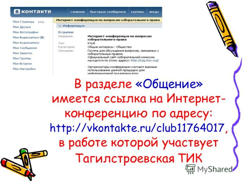 В разделе «Общение» имеется ссылка на Интернет- конференцию по адресу: http://vkontakte.ru/club11764017, в работе которой участвует Тагилстроевская ТИК