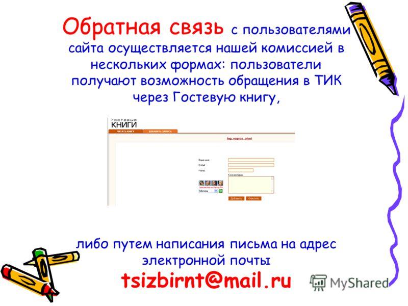 Обратная связь с пользователями сайта осуществляется нашей комиссией в нескольких формах: пользователи получают возможность обращения в ТИК через Гостевую книгу, либо путем написания письма на адрес электронной почты tsizbirnt@mail.ru