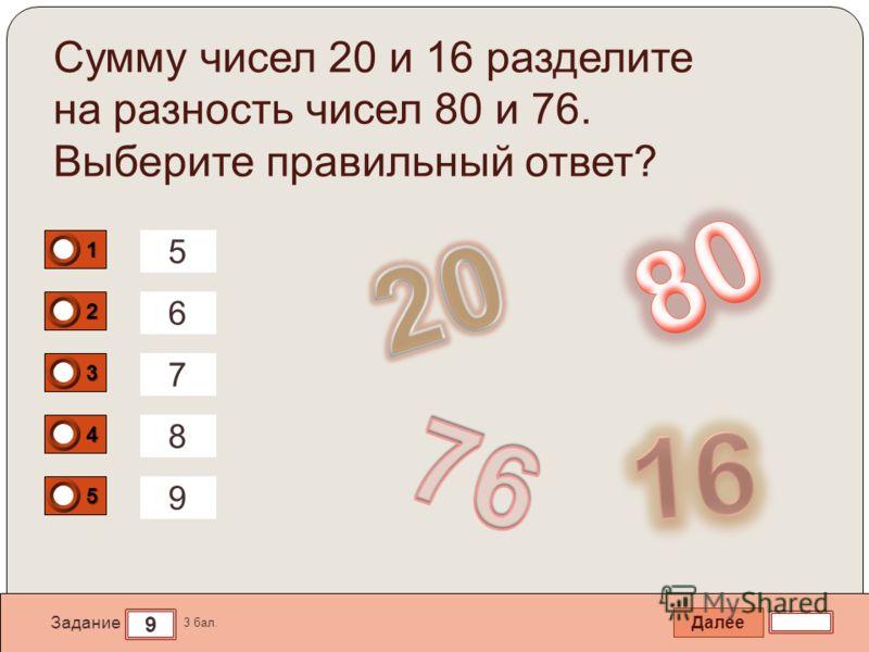 Далее 9 Задание 3 бал. 1111 2222 3333 4444 5555 Сумму чисел 20 и 16 разделите на разность чисел 80 и 76. Выберите правильный ответ? 5 6 8 9 7