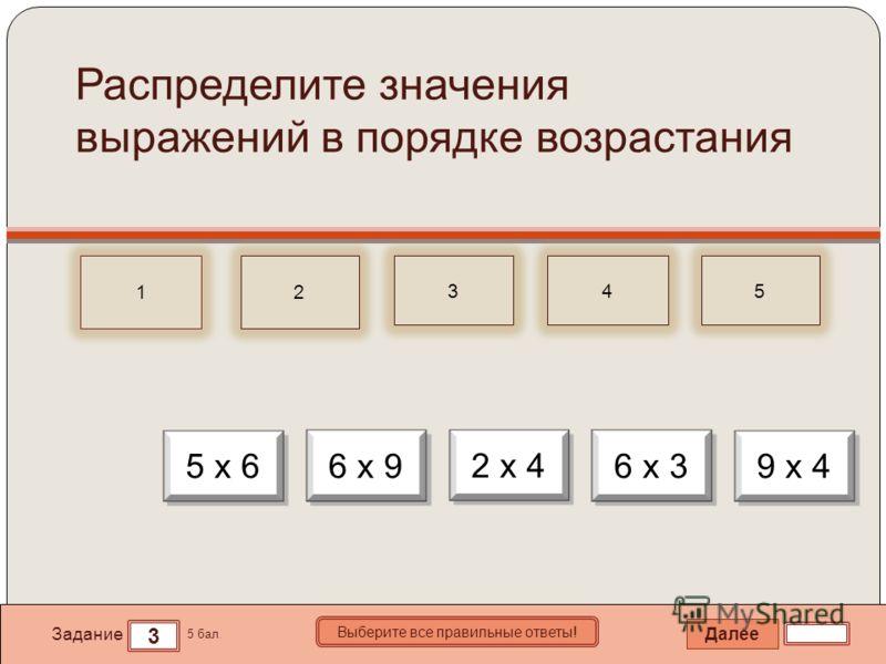Далее 3 Задание 5 бал. Выберите все правильные ответы! 12 345 Распределите значения выражений в порядке возрастания 2 х 4 5 х 6 6 х 3 9 х 4 6 х 9