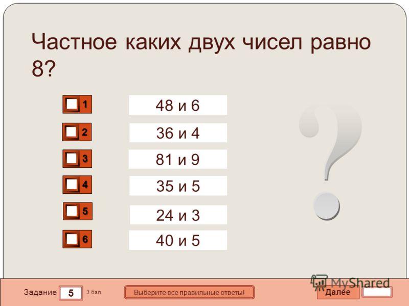 Далее 5 Задание 3 бал. Выберите все правильные ответы! 1111 2222 3333 4444 5555 6666 Частное каких двух чисел равно 8? 48 и 6 36 и 4 81 и 9 35 и 5 24 и 3 40 и 5