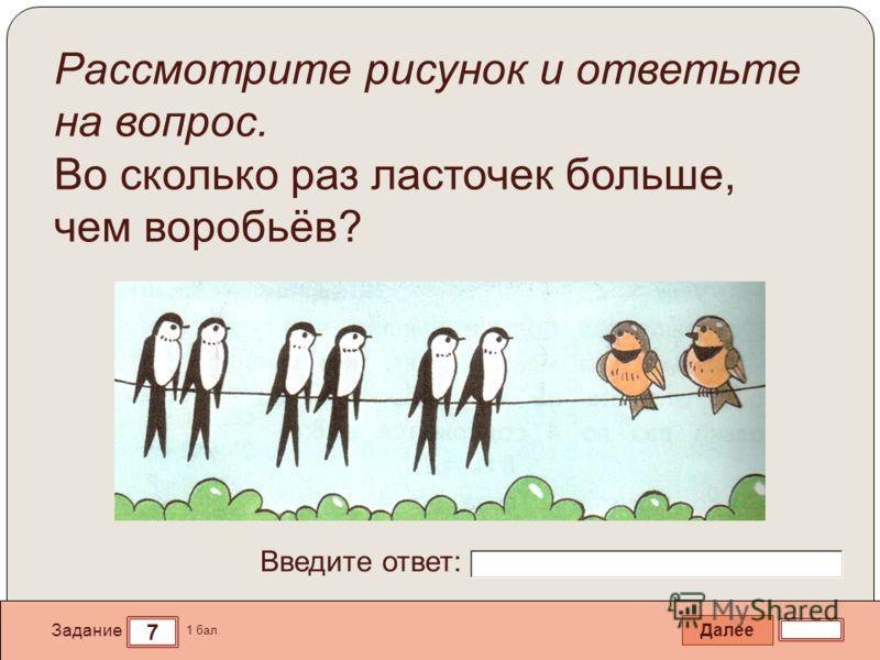 Далее 7 Задание 1 бал. Введите ответ: Рассмотрите рисунок и ответьте на вопрос. Во сколько раз ласточек больше, чем воробьёв?