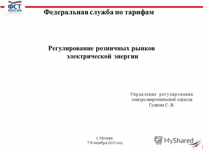1 г. Москва 7-8 октября 2011 год Управление регулирования электроэнергетической отрасли Гудкова С. В. Федеральная служба по тарифам Регулирование розничных рынков электрической энергии