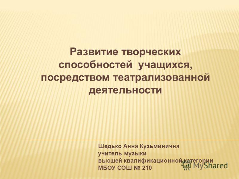 Развитие творческих способностей учащихся, посредством театрализованной деятельности Шедько Анна Кузьминична учитель музыки высшей квалификационной категории МБОУ СОШ 210