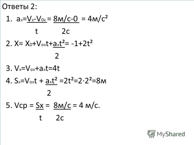 Ответы 2: 1. a x =V x -V 0x = 8м/с-0 = 4м/с² t 2с 2. X= X 0 +V ox t+a x t²= -1+2t² 2 3. V x =V ox +a x t=4t 4. S x =V ox t + a x t² =2t²=2·2²=8м 2 5. Vср = Sx = 8м/с = 4 м/c. t 2с