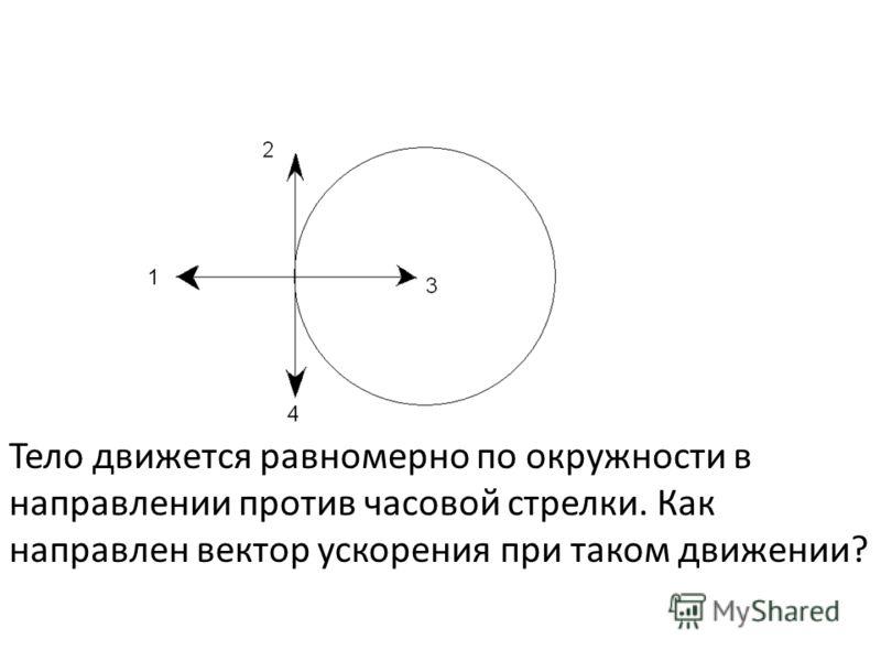 Тело движется равномерно по окружности в направлении против часовой стрелки. Как направлен вектор ускорения при таком движении?