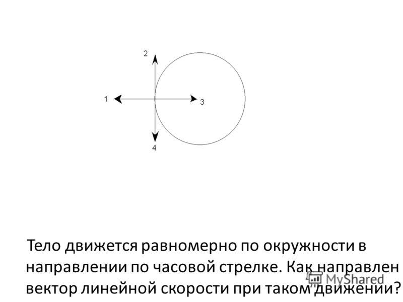 Тело движется равномерно по окружности в направлении по часовой стрелке. Как направлен вектор линейной скорости при таком движении?