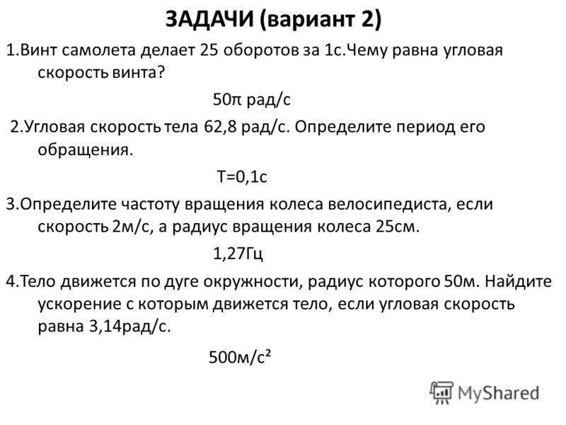 ЗАДАЧИ (вариант 2) 1.Винт самолета делает 25 оборотов за 1с.Чему равна угловая скорость винта? 50π рад/с 2.Угловая скорость тела 62,8 рад/с. Определите период его обращения. T=0,1c 3.Определите частоту вращения колеса велосипедиста, если скорость 2м/