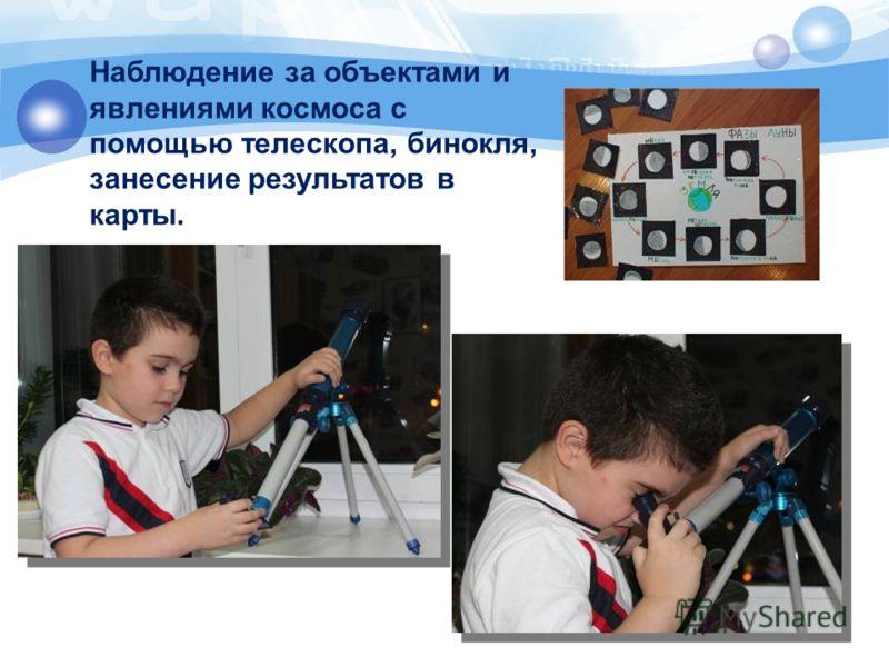 Наблюдение за объектами и явлениями космоса с помощью телескопа, бинокля, занесение результатов в карты.