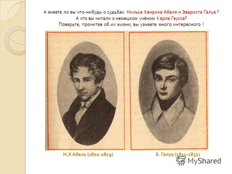 А знаете ли вы что - нибудь о судьбах Нильса Хенрика Абеля и Эвариста Галуа ? А что вы читали о немецком учёном Карле Гауссе ? Поверьте, прочитав об их жизни, вы узнаете много интересного ! Н. Х Абель (1802-1829) Э. Галуа (1811-1832)