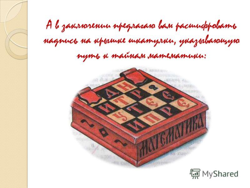 А в заключении предлагаю вам расшифровать надпись на крышке шкатулки, указывающую путь к тайнам математики: