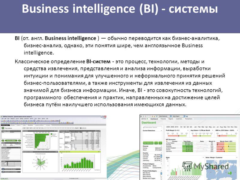 Business intelligence (BI) - системы BI (от. англ. Business intelligence ) обычно переводится как бизнес-аналитика, бизнес-анализ, однако, эти понятия шире, чем англоязычное Business intelligence. Классическое определение BI-систем - это процесс, тех