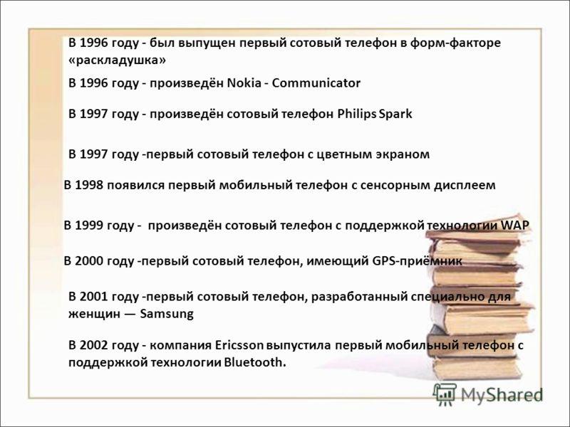 В 1996 году - был выпущен первый сотовый телефон в форм-факторе «раскладушка» В 1996 году - произведён Nokia - Communicator В 1997 году - произведён сотовый телефон Philips Spark В 1997 году -первый сотовый телефон с цветным экраном В 1998 появился п