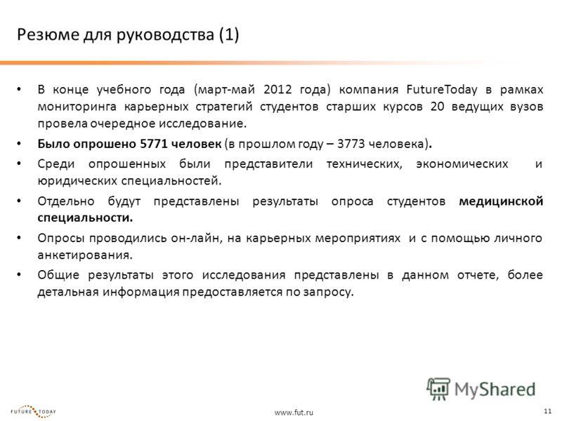 www.fut.ru 11 Резюме для руководства (1) В конце учебного года (март-май 2012 года) компания FutureToday в рамках мониторинга карьерных стратегий студентов старших курсов 20 ведущих вузов провела очередное исследование. Было опрошено 5771 человек (в