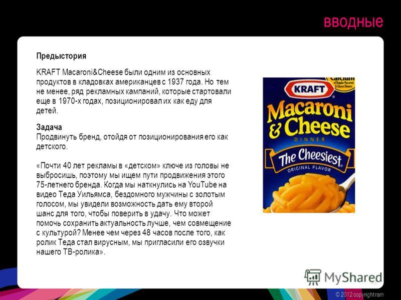 вводные Предыстория KRAFT Macaroni&Cheese были одним из основных продуктов в кладовках американцев с 1937 года. Но тем не менее, ряд рекламных кампаний, которые стартовали еще в 1970-х годах, позиционировал их как еду для детей. Задача Продвинуть бре